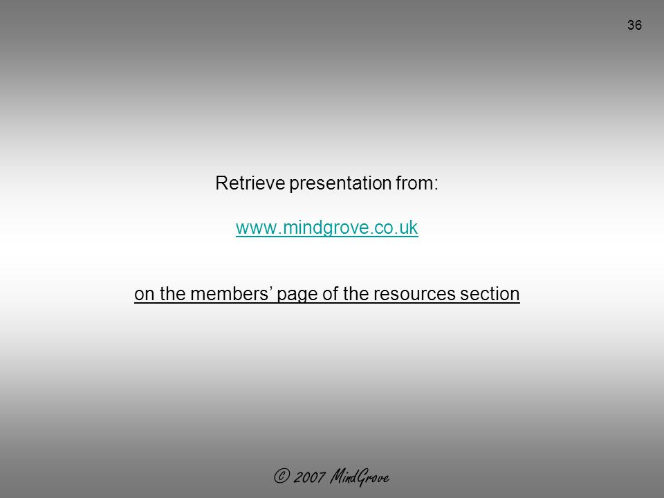 © 2007 MindGrove 36 Retrieve presentation from:   on the members' page of the resources section