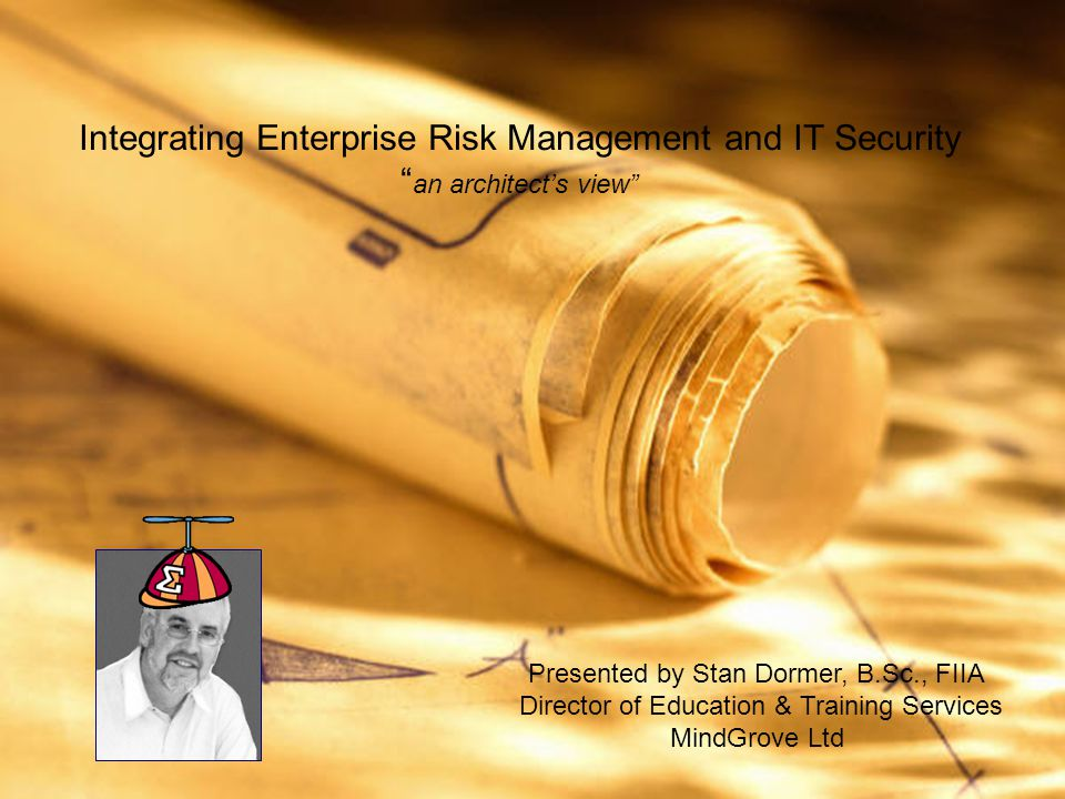 Integrating Enterprise Risk Management and IT Security an architect's view Presented by Stan Dormer, B.Sc., FIIA Director of Education & Training Services MindGrove Ltd