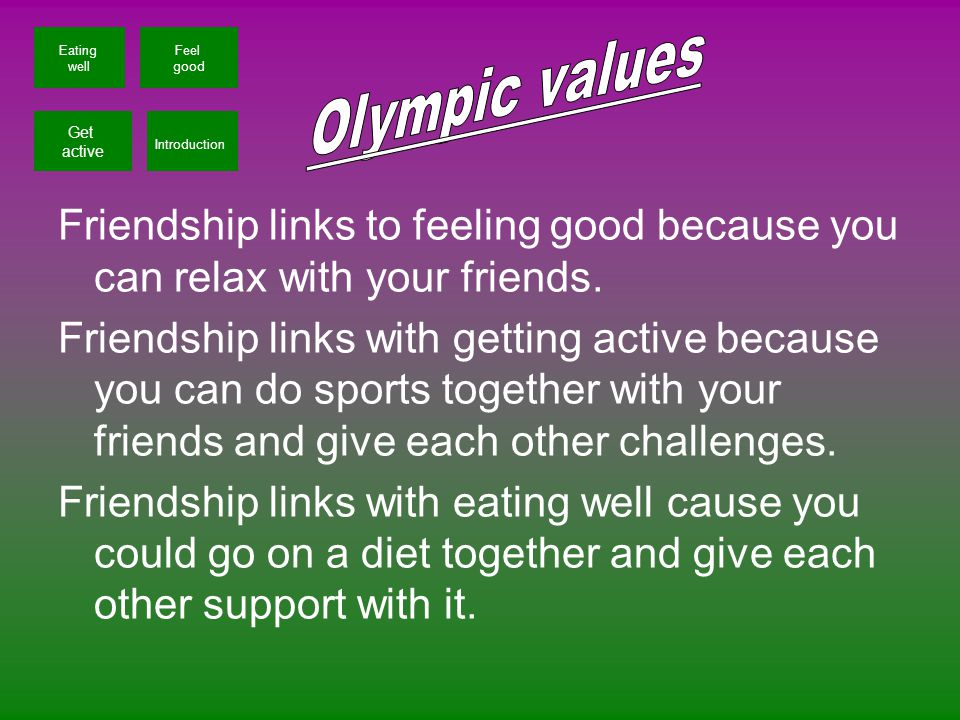 Friendship links to feeling good because you can relax with your friends. Friendship links with getting active because you can do sports together with