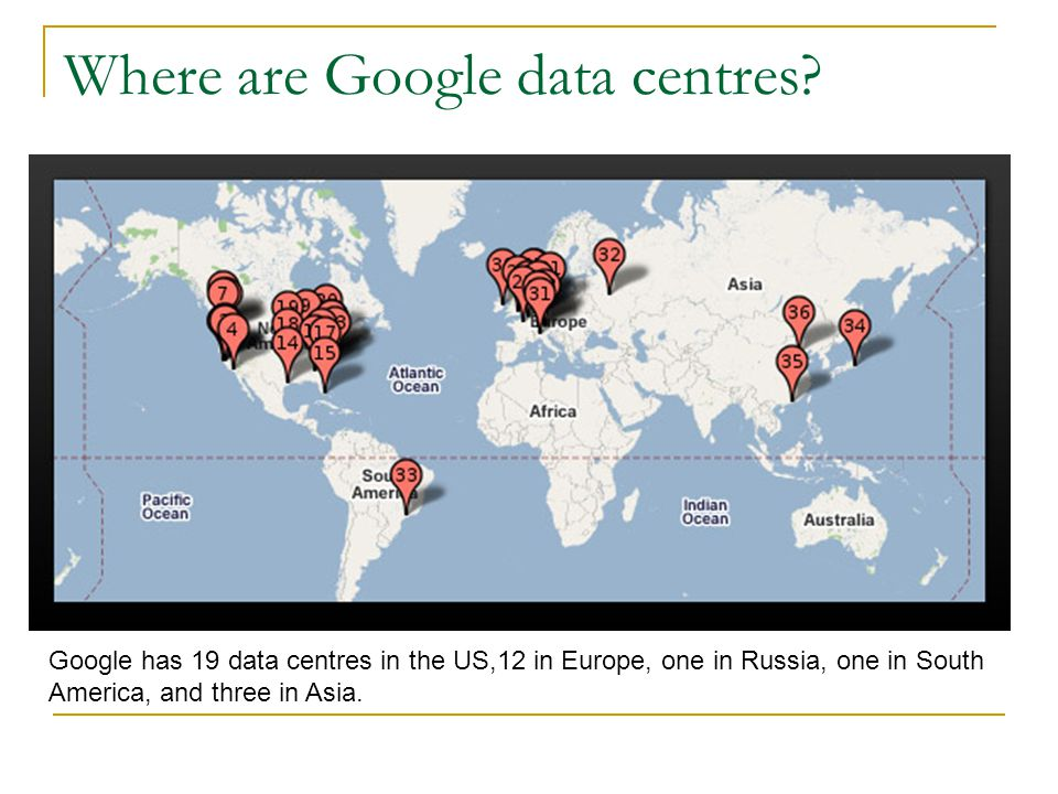 Where are Google data centres? Google has 19 data centres in the US,12 in Europe, one in Russia, one in South America, and three in Asia.