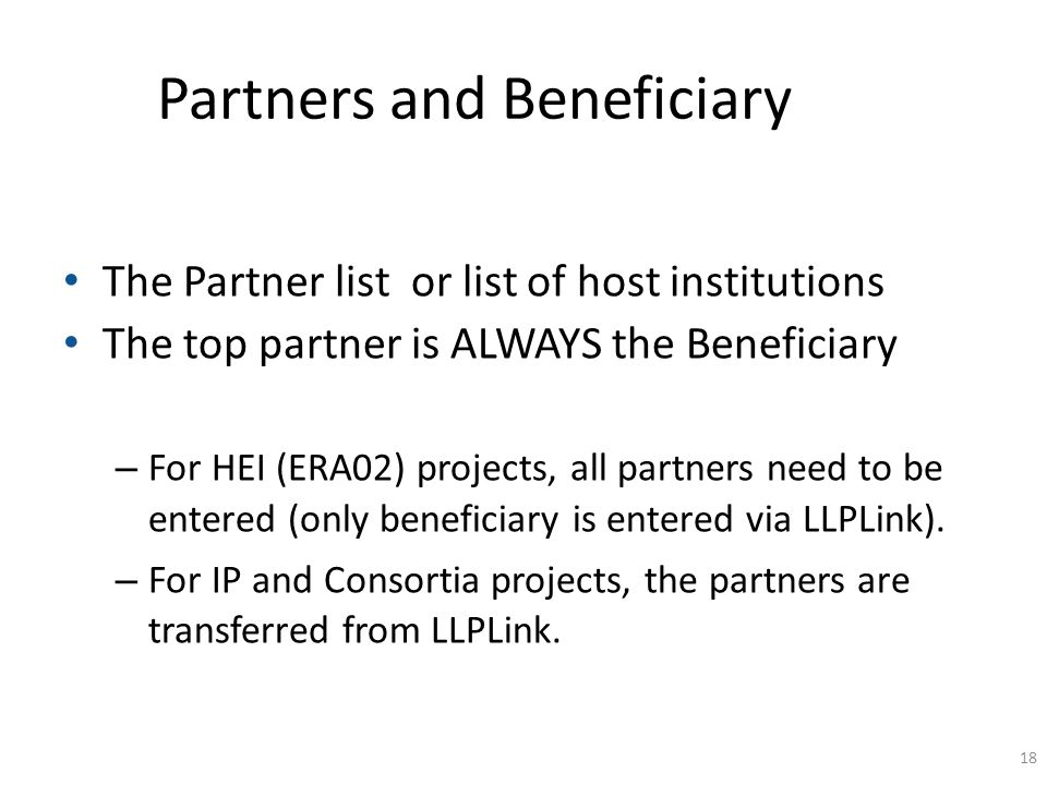 Partners and Beneficiary The Partner list or list of host institutions The top partner is ALWAYS the Beneficiary – For HEI (ERA02) projects, all partn