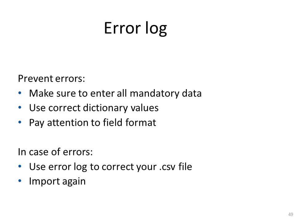 Error log Prevent errors: Make sure to enter all mandatory data Use correct dictionary values Pay attention to field format In case of errors: Use err