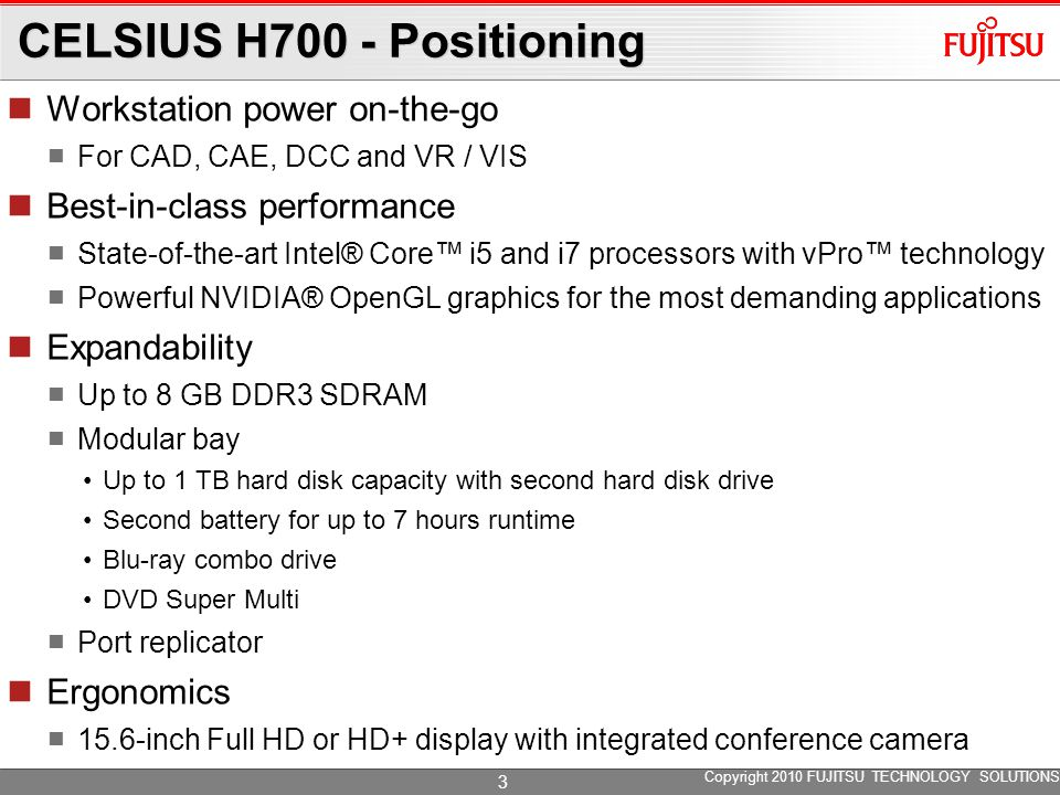 CELSIUS H700 - Positioning Connectivity Integrated WLAN Integrated UMTS Integrated Bluetooth® Security Integrated fingerprint sensor Integrated SmartCard reader Password protected BIOS, boot and hard disk drive Kensington lock support Reliability Spill-resistant keyboard Hard disk drive ShockSensor ISV Certification Certified for leading software applications Ensures stability and speed in professional environments Copyright 2010 FUJITSU TECHNOLOGY SOLUTIONS 4