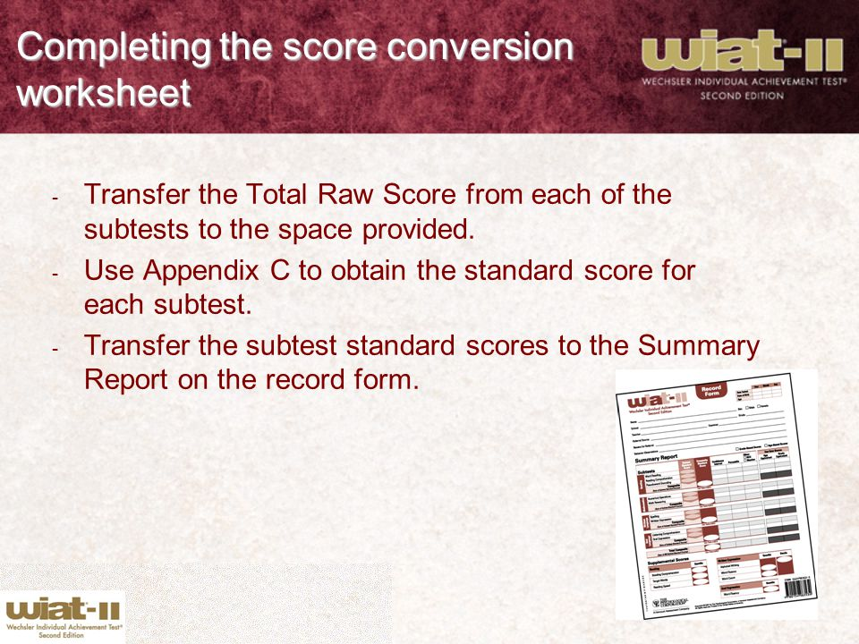 Completing the score conversion worksheet - Transfer the Total Raw Score from each of the subtests to the space provided. - Use Appendix C to obtain t