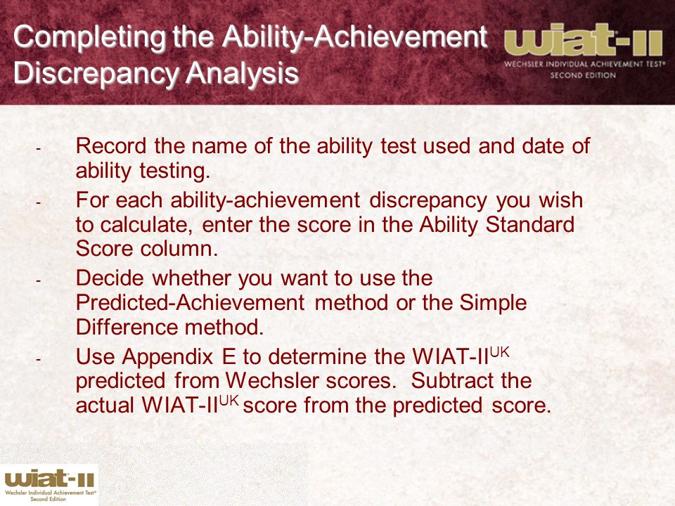 Completing the Ability-Achievement Discrepancy Analysis - Record the name of the ability test used and date of ability testing. - For each ability-ach