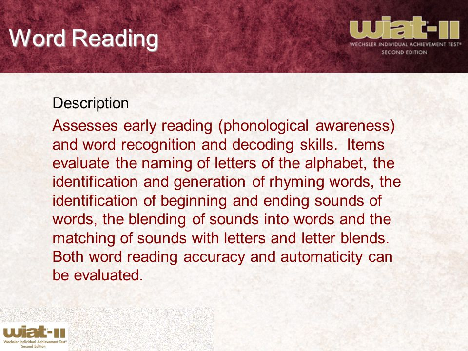 Word Reading Description Assesses early reading (phonological awareness) and word recognition and decoding skills. Items evaluate the naming of letter