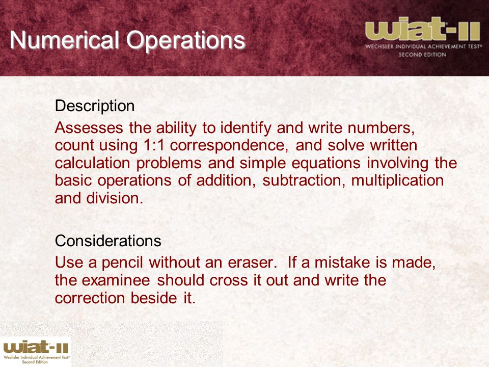 Numerical Operations Description Assesses the ability to identify and write numbers, count using 1:1 correspondence, and solve written calculation pro