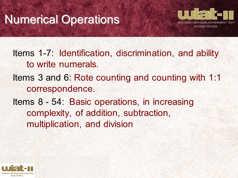Numerical Operations Items 1-7: Identification, discrimination, and ability to write numerals. Items 3 and 6: Rote counting and counting with 1:1 corr