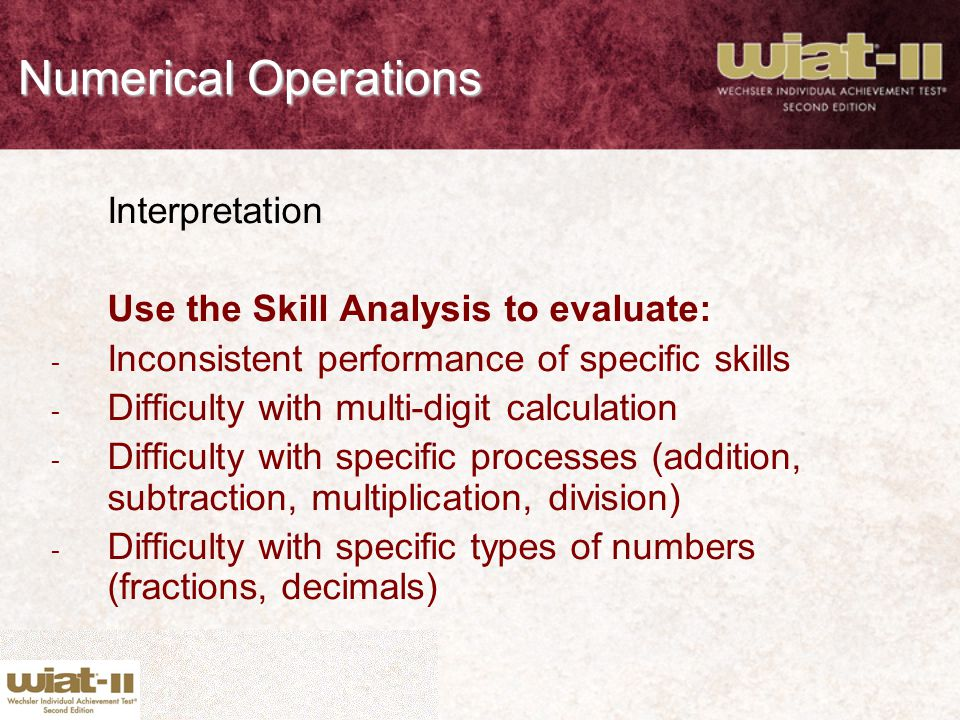Numerical Operations Interpretation Use the Skill Analysis to evaluate: - Inconsistent performance of specific skills - Difficulty with multi-digit ca
