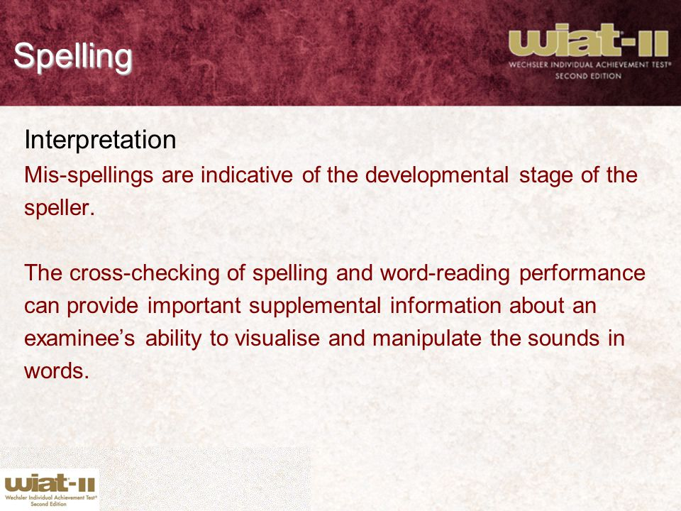Spelling Interpretation Mis-spellings are indicative of the developmental stage of the speller. The cross-checking of spelling and word-reading perfor