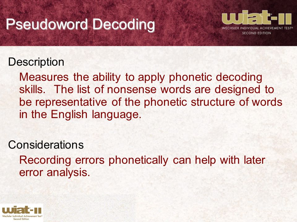 Pseudoword Decoding Description Measures the ability to apply phonetic decoding skills. The list of nonsense words are designed to be representative o