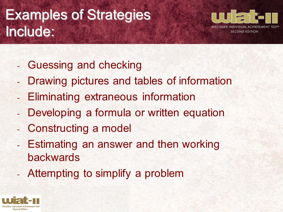 Examples of Strategies Include: - Guessing and checking - Drawing pictures and tables of information - Eliminating extraneous information - Developing