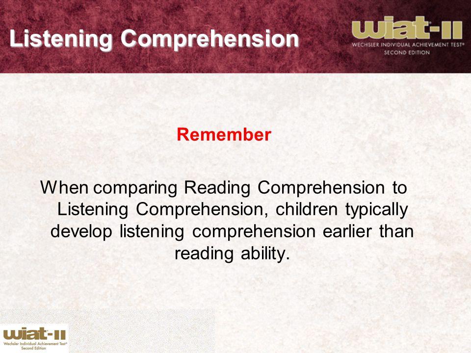 Listening Comprehension Remember When comparing Reading Comprehension to Listening Comprehension, children typically develop listening comprehension e