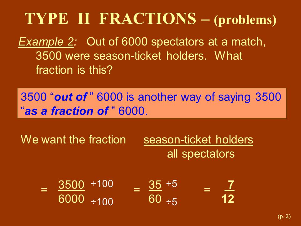 "(p. 2) TYPE II FRACTIONS – (problems) Example 2: Out of 6000 spectators at a match, 3500 were season-ticket holders. What fraction is this? 3500 ""out"