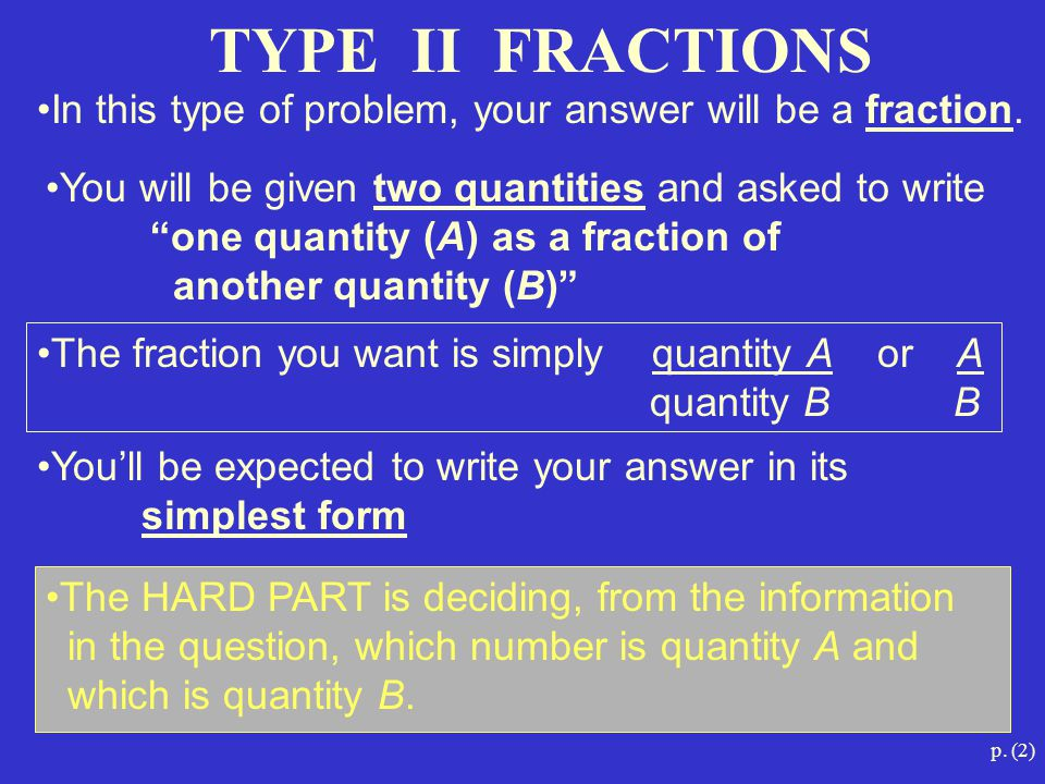 p. (2) TYPE II FRACTIONS The HARD PART is deciding, from the information in the question, which number is quantity A and which is quantity B. In this