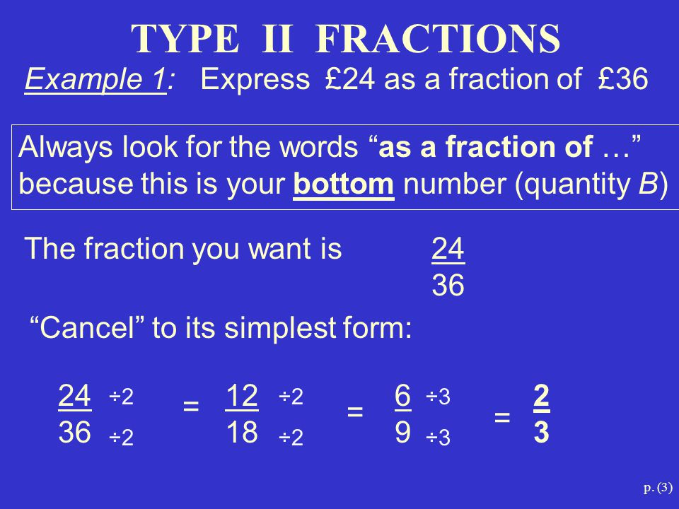 """p. (3) TYPE II FRACTIONS Always look for the words """"as a fraction of …"""" because this is your bottom number (quantity B) Example 1: Express £24 as a fr"""