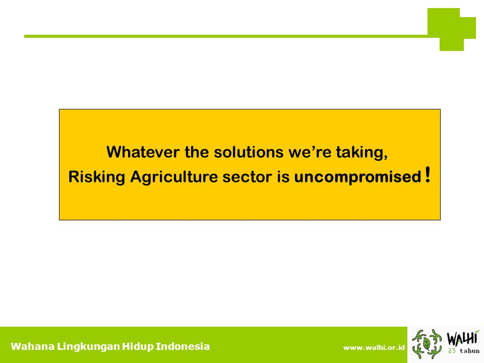 Wahana Lingkungan Hidup Indonesia www.walhi.or.id Whatever the solutions we're taking, Risking Agriculture sector is uncompromised !