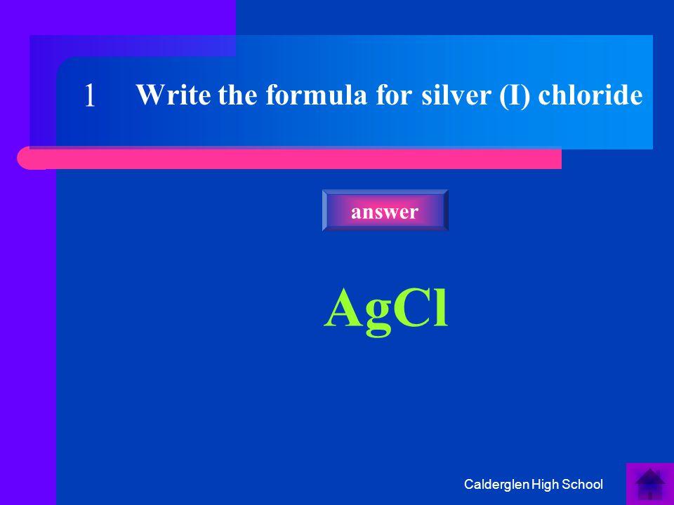Calderglen High School Write the formula for silver (I) chloride AgCl answer 1