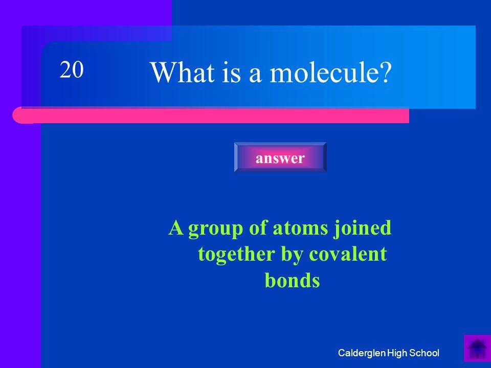 Calderglen High School What type of elements bond together to form covalent bonds.