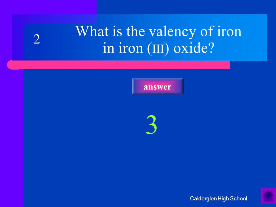 Calderglen High School What is the valency of iron in iron ( III ) oxide? 3 answer 2