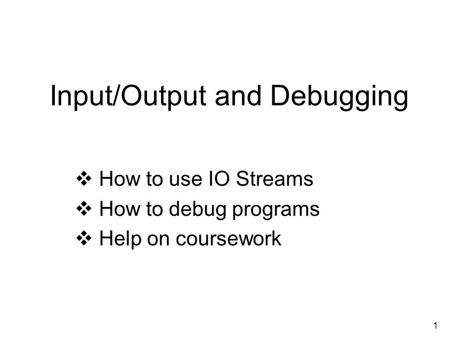 1 Input/Output and Debugging  How to use IO Streams  How to debug programs  Help on coursework