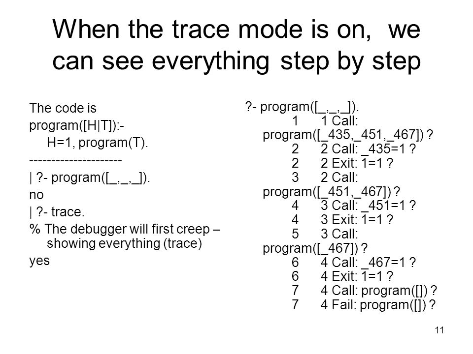 11 When the trace mode is on, we can see everything step by step The code is program([H|T]):- H=1, program(T).