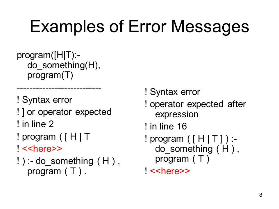 8 Examples of Error Messages program([H|T):- do_something(H), program(T) --------------------------- .