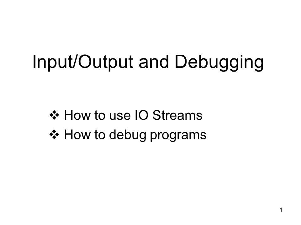 1 Input/Output and Debugging  How to use IO Streams  How to debug programs