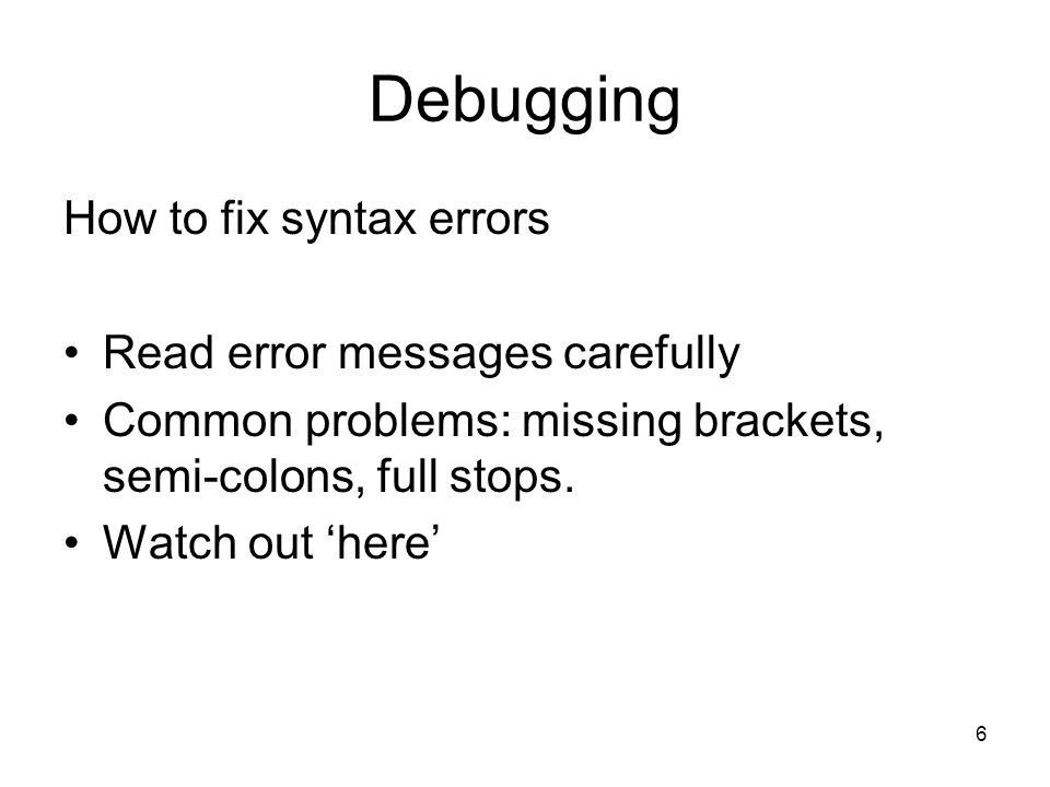 6 Debugging How to fix syntax errors Read error messages carefully Common problems: missing brackets, semi-colons, full stops.