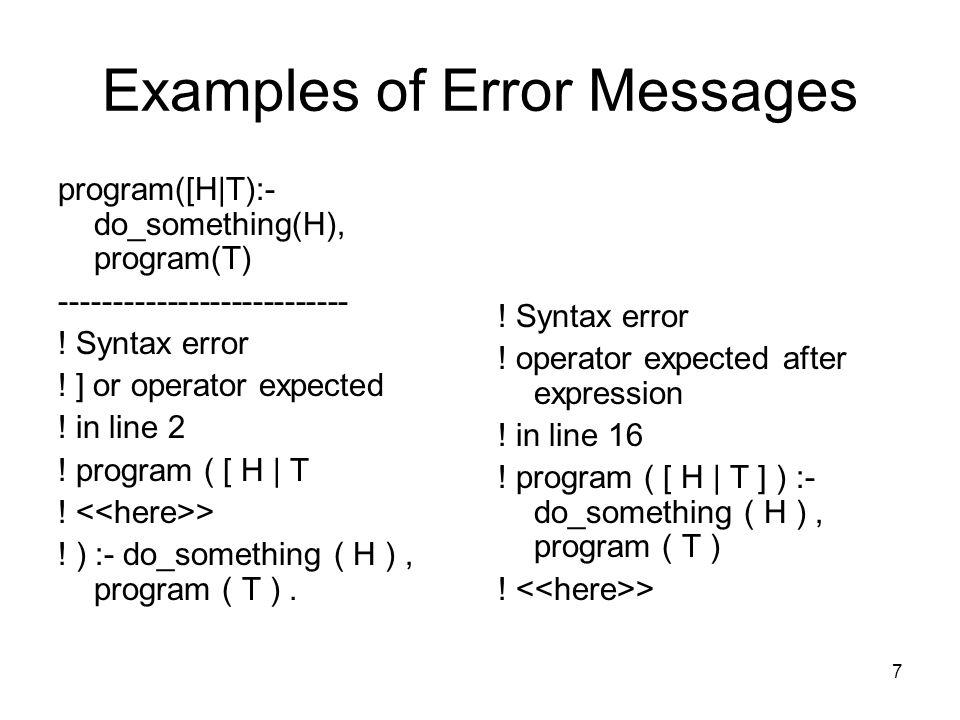7 Examples of Error Messages program([H|T):- do_something(H), program(T) --------------------------- .