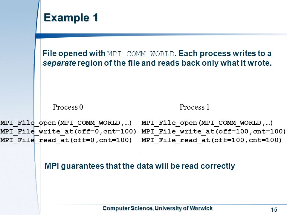 15 Computer Science, University of Warwick Example 1 File opened with MPI_COMM_WORLD.