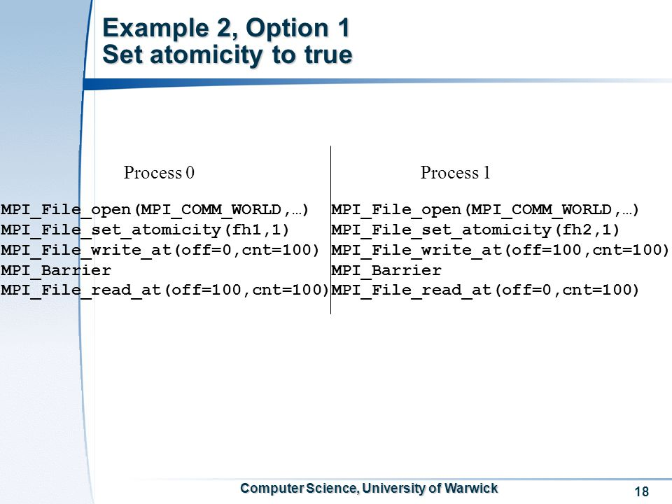 18 Computer Science, University of Warwick Example 2, Option 1 Set atomicity to true MPI_File_open(MPI_COMM_WORLD,…) MPI_File_set_atomicity(fh1,1) MPI_File_write_at(off=0,cnt=100) MPI_Barrier MPI_File_read_at(off=100,cnt=100) MPI_File_open(MPI_COMM_WORLD,…) MPI_File_set_atomicity(fh2,1) MPI_File_write_at(off=100,cnt=100) MPI_Barrier MPI_File_read_at(off=0,cnt=100) Process 0Process 1