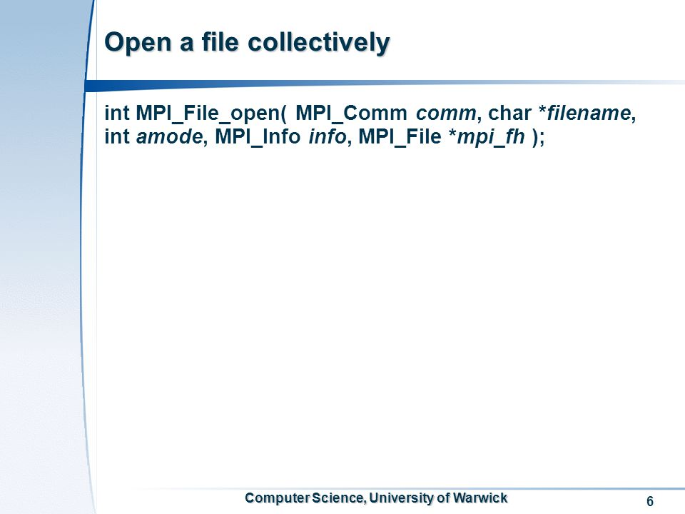 6 Computer Science, University of Warwick Open a file collectively int MPI_File_open( MPI_Comm comm, char *filename, int amode, MPI_Info info, MPI_File *mpi_fh );