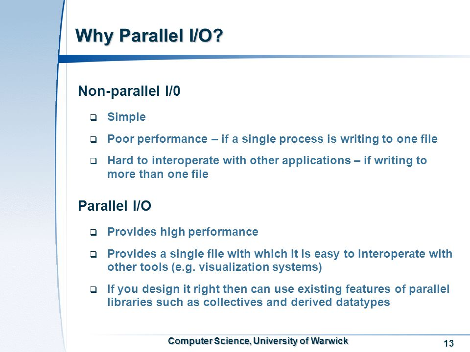 13 Computer Science, University of Warwick Non-parallel I/0  Simple  Poor performance – if a single process is writing to one file  Hard to interoperate with other applications – if writing to more than one file Parallel I/O  Provides high performance  Provides a single file with which it is easy to interoperate with other tools (e.g.