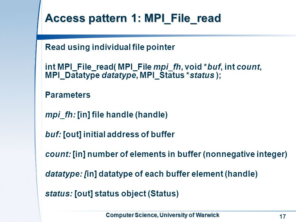 17 Computer Science, University of Warwick Access pattern 1: MPI_File_read Read using individual file pointer int MPI_File_read( MPI_File mpi_fh, void *buf, int count, MPI_Datatype datatype, MPI_Status *status ); Parameters mpi_fh: [in] file handle (handle) buf: [out] initial address of buffer count: [in] number of elements in buffer (nonnegative integer) datatype: [in] datatype of each buffer element (handle) status: [out] status object (Status)