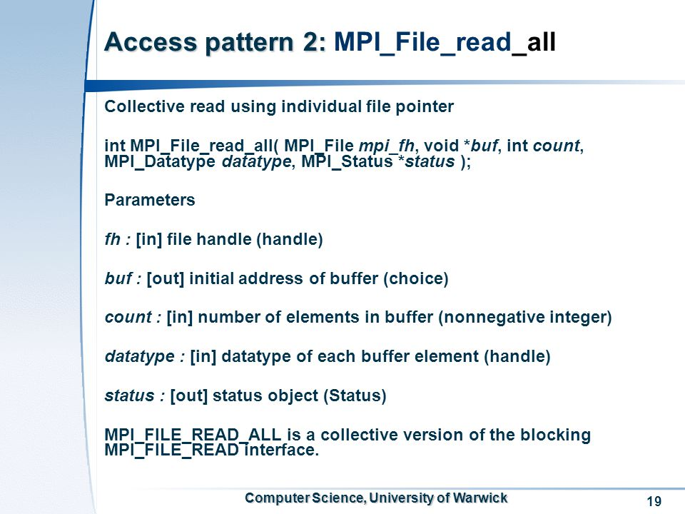 19 Computer Science, University of Warwick Access pattern 2: Access pattern 2: MPI_File_read_all Collective read using individual file pointer int MPI_File_read_all( MPI_File mpi_fh, void *buf, int count, MPI_Datatype datatype, MPI_Status *status ); Parameters fh : [in] file handle (handle) buf : [out] initial address of buffer (choice) count : [in] number of elements in buffer (nonnegative integer) datatype : [in] datatype of each buffer element (handle) status : [out] status object (Status) MPI_FILE_READ_ALL is a collective version of the blocking MPI_FILE_READ interface.