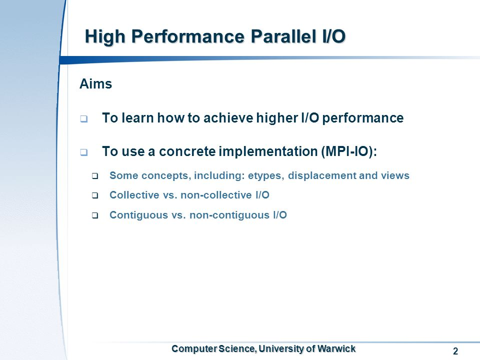 2 Computer Science, University of Warwick Aims  To learn how to achieve higher I/O performance  To use a concrete implementation (MPI-IO):  Some concepts, including: etypes, displacement and views  Collective vs.