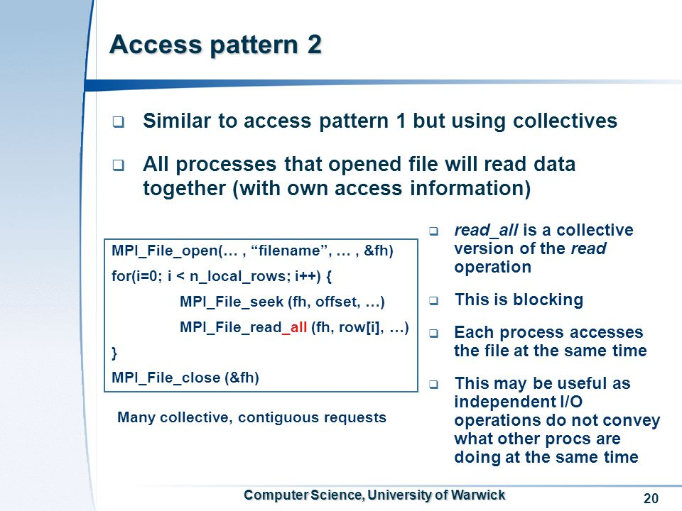 20 Computer Science, University of Warwick Access pattern 2  Similar to access pattern 1 but using collectives  All processes that opened file will read data together (with own access information) Many collective, contiguous requests MPI_File_open(…, filename , …, &fh) for(i=0; i < n_local_rows; i++) { MPI_File_seek (fh, offset, …) MPI_File_read_all (fh, row[i], …) } MPI_File_close (&fh)  read_all is a collective version of the read operation  This is blocking  Each process accesses the file at the same time  This may be useful as independent I/O operations do not convey what other procs are doing at the same time