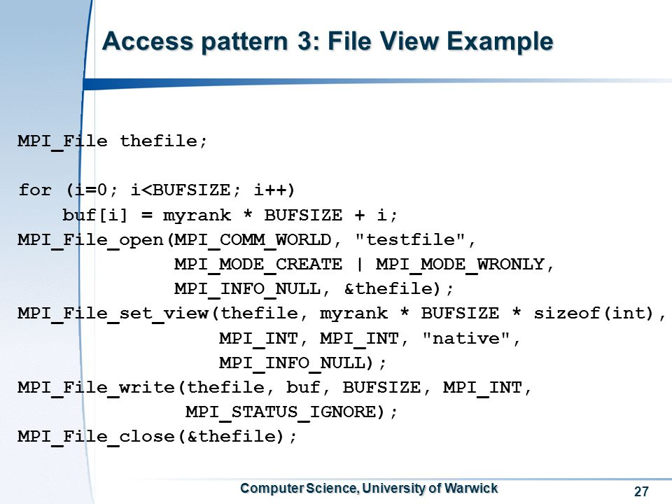 27 Computer Science, University of Warwick Access pattern 3: File View Example MPI_File thefile; for (i=0; i<BUFSIZE; i++) buf[i] = myrank * BUFSIZE + i; MPI_File_open(MPI_COMM_WORLD, testfile , MPI_MODE_CREATE | MPI_MODE_WRONLY, MPI_INFO_NULL, &thefile); MPI_File_set_view(thefile, myrank * BUFSIZE * sizeof(int), MPI_INT, MPI_INT, native , MPI_INFO_NULL); MPI_File_write(thefile, buf, BUFSIZE, MPI_INT, MPI_STATUS_IGNORE); MPI_File_close(&thefile);