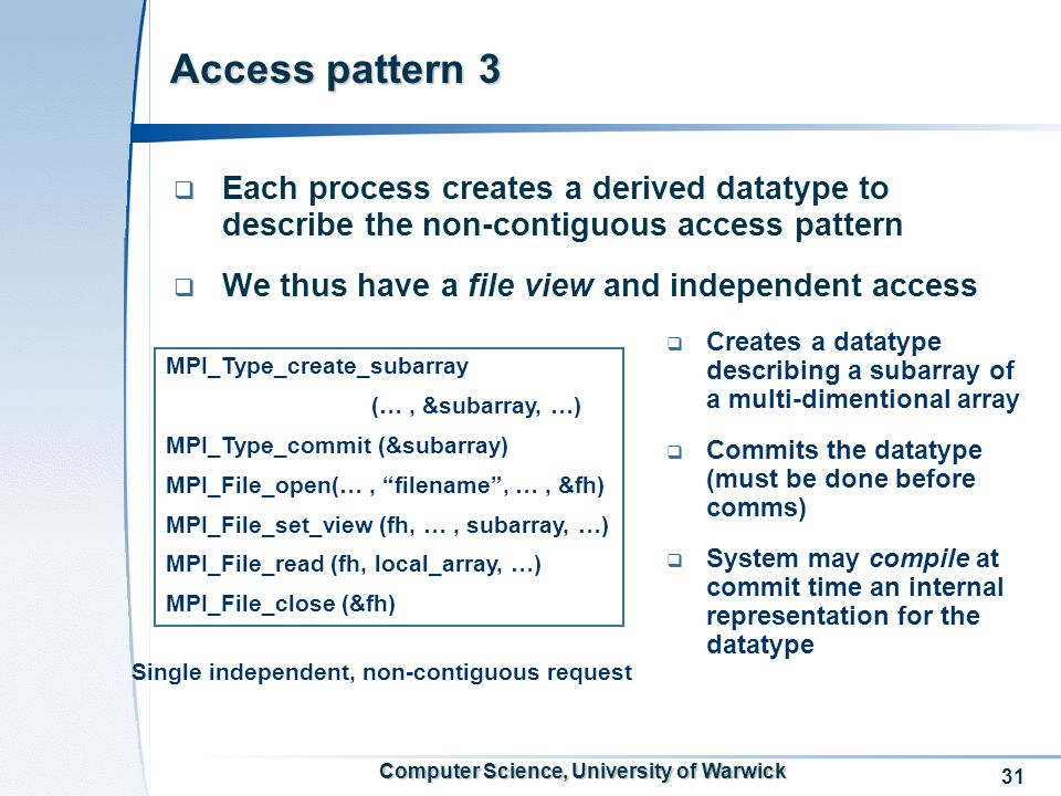 31 Computer Science, University of Warwick Access pattern 3  Each process creates a derived datatype to describe the non-contiguous access pattern  We thus have a file view and independent access Single independent, non-contiguous request MPI_Type_create_subarray (…, &subarray, …) MPI_Type_commit (&subarray) MPI_File_open(…, filename , …, &fh) MPI_File_set_view (fh, …, subarray, …) MPI_File_read (fh, local_array, …) MPI_File_close (&fh)  Creates a datatype describing a subarray of a multi-dimentional array  Commits the datatype (must be done before comms)  System may compile at commit time an internal representation for the datatype