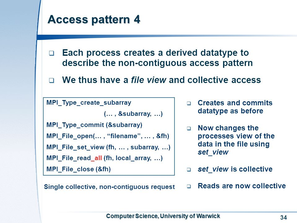 34 Computer Science, University of Warwick Access pattern 4  Each process creates a derived datatype to describe the non-contiguous access pattern  We thus have a file view and collective access Single collective, non-contiguous request MPI_Type_create_subarray (…, &subarray, …) MPI_Type_commit (&subarray) MPI_File_open(…, filename , …, &fh) MPI_File_set_view (fh, …, subarray, …) MPI_File_read_all (fh, local_array, …) MPI_File_close (&fh)  Creates and commits datatype as before  Now changes the processes view of the data in the file using set_view  set_view is collective  Reads are now collective