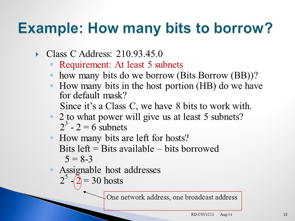 RD-CSY3021  Class C Address: 210.93.45.0 ◦ Requirement: At least 5 subnets ◦ how many bits do we borrow (Bits Borrow (BB)).