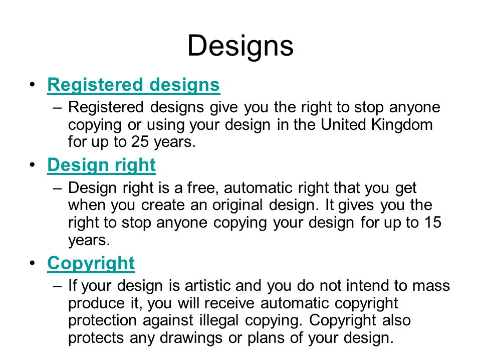 Designs Registered designs –Registered designs give you the right to stop anyone copying or using your design in the United Kingdom for up to 25 years.