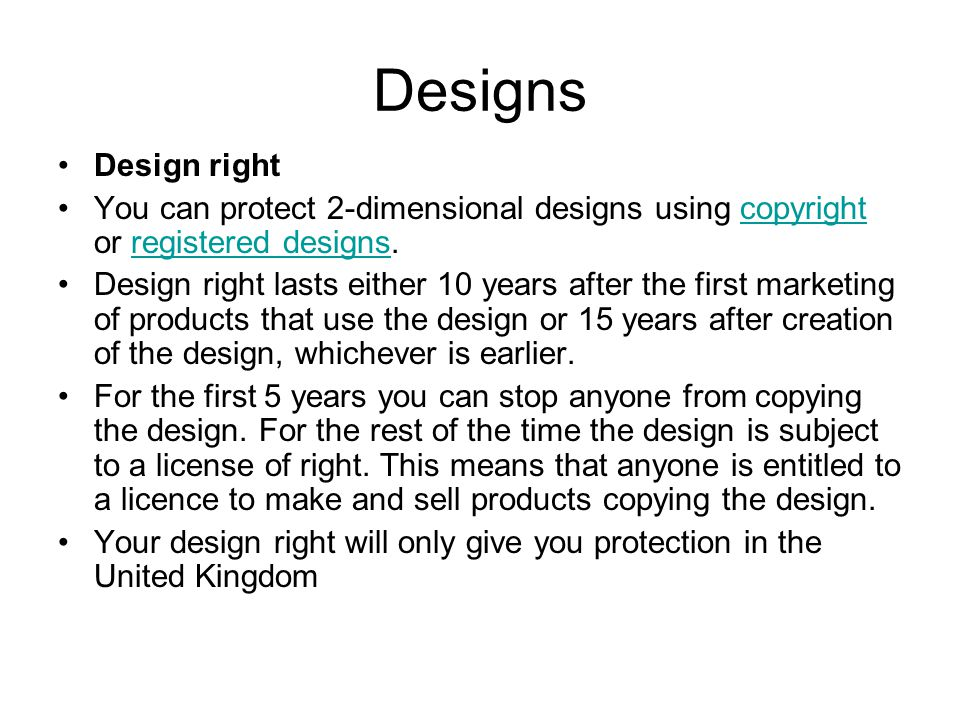Designs Design right You can protect 2-dimensional designs using copyright or registered designs.copyrightregistered designs Design right lasts either 10 years after the first marketing of products that use the design or 15 years after creation of the design, whichever is earlier.