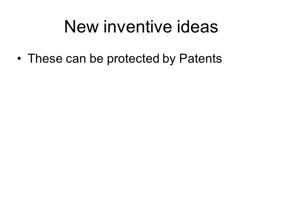 New inventive ideas These can be protected by Patents