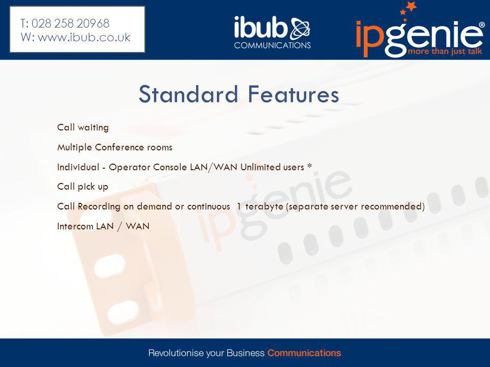 Standard Features Call waiting Multiple Conference rooms Individual - Operator Console LAN/WAN Unlimited users * Call pick up Call Recording on demand or continuous 1 terabyte (separate server recommended) Intercom LAN / WAN T: 028 258 20968 W: www.ibub.co.uk