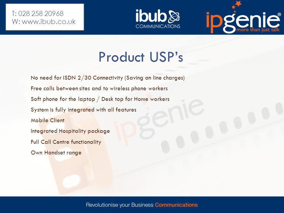 Product USP's No need for ISDN 2/30 Connectivity (Saving on line charges) Free calls between sites and to wireless phone workers Soft phone for the laptop / Desk top for Home workers System is fully integrated with all features Mobile Client Integrated Hospitality package Full Call Centre functionality Own Handset range T: 028 258 20968 W: www.ibub.co.uk