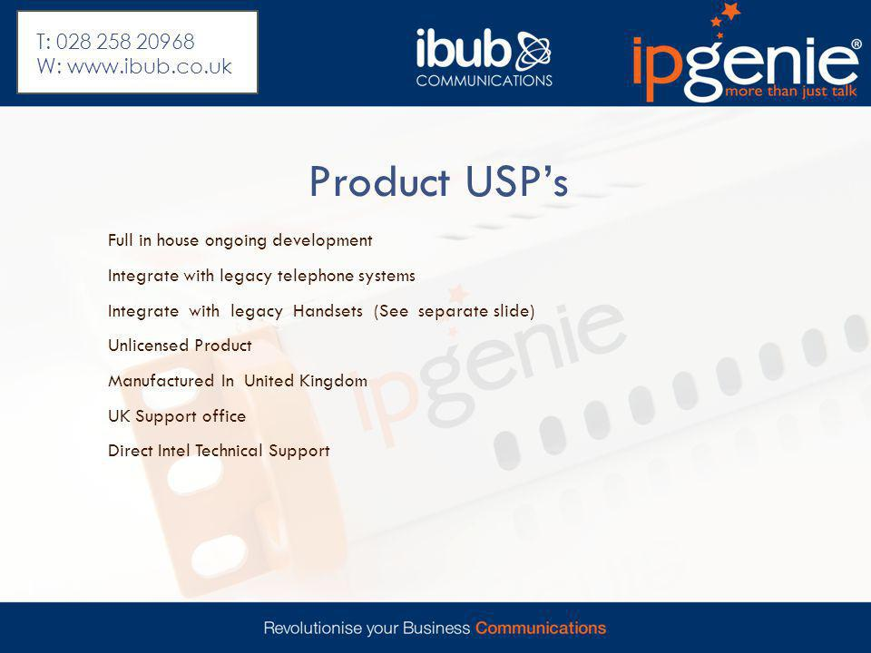 Product USP's Full in house ongoing development Integrate with legacy telephone systems Integrate with legacy Handsets (See separate slide) Unlicensed Product Manufactured In United Kingdom UK Support office Direct Intel Technical Support T: 028 258 20968 W: www.ibub.co.uk