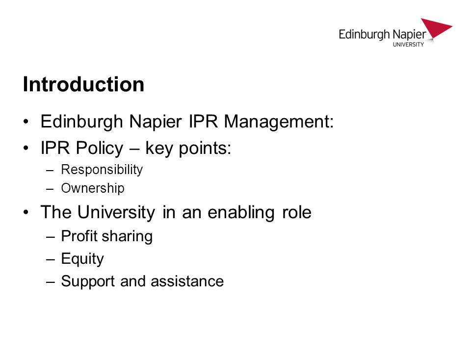 Edinburgh Napier IPR Management: IPR Policy – key points: –Responsibility –Ownership The University in an enabling role –Profit sharing –Equity –Support and assistance Introduction