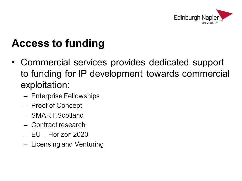 Access to funding Commercial services provides dedicated support to funding for IP development towards commercial exploitation: –Enterprise Fellowships –Proof of Concept –SMART:Scotland –Contract research –EU – Horizon 2020 –Licensing and Venturing